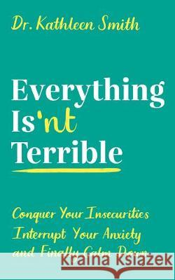 Everything Isn't Terrible: Conquer Your Insecurities, Interrupt Your Anxiety and Finally Calm Down Kathleen Smith   9781788164788