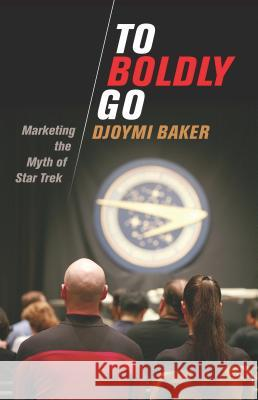 To Boldly Go: Marketing the Myth of Star Trek Djoymi Baker 9781788310086