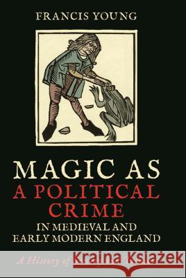 Magic as a Political Crime in Medieval and Early Modern England: A History of Sorcery and Treason Francis Young 9781788310215 I. B. Tauris & Company
