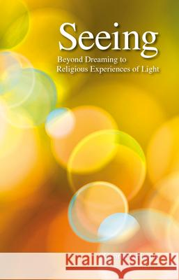 Seeing: Beyond Dreaming to Religious Experiences of Light George Gillespie 9781788360098