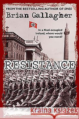 Resistance: In a Nazi-Occupied Ireland, Where Would You Stand? Brian Gallagher 9781788490801