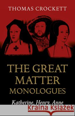 The Great Matter Monologues: Katherine, Henry, Anne Thomas Crockett 9781789042498