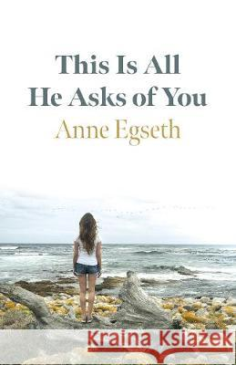 This Is All He Asks of You Anne Egseth 9781789043532