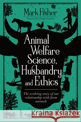 Animal Welfare Science, Husbandry and Ethics: The Evolving Story of Our Relationship with Farm Animals Mark Fisher 9781789180084