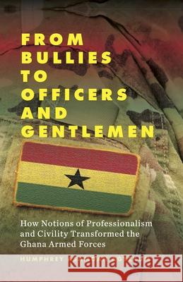 From Bullies to Officers and Gentlemen: How Notions of Professionalism and Civility Transformed the Ghana Armed Forces Humphrey Asamoah Agyekum 9781789202946
