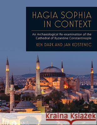 Hagia Sophia in Context: An Archaeological Re-Examination of the Cathedral of Byzantine Constantinople Ken Dark Jan Kostenec 9781789250305