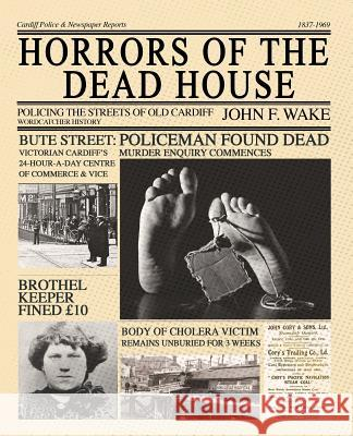 Horrors of the Dead House: Policing the Streets of Old Cardiff John F. Wake   9781789421132