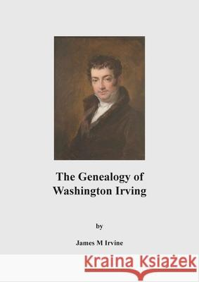 The Genealogy of Washington Irving James M. Irvine 9781789554779