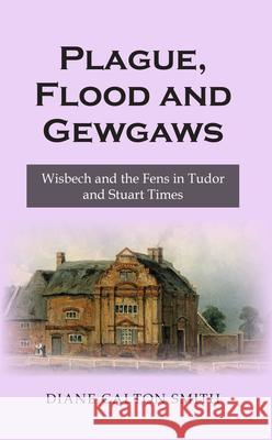 Plague, Flood and Gewgaws: Wisbech and the Fens in Tudor and Stuart Times Diane Calton Smith 9781789554960