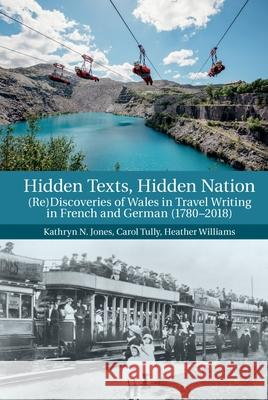 Hidden Texts, Hidden Nation: (re)Discoveries of Wales in Travel Writing in French and German (1780-2018) Kathryn N. Jones Carol Tully Heather Williams 9781789621433