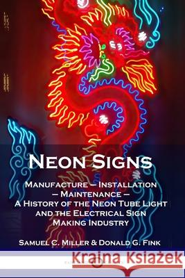 Neon Signs: Manufacture - Installation - Maintenance - A History of the Neon Tube Light and the Electrical Sign Making Industry Samuel C. Miller Donald G. Fink 9781789871562