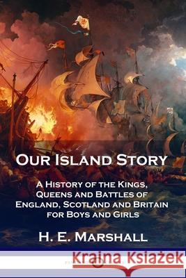 Our Island Story: A History of the Kings, Queens and Battles of England, Scotland and Britain for Boys and Girls H. E. Marshall 9781789871609
