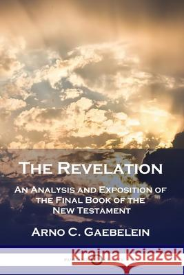 The Revelation: An Analysis and Exposition of the Final Book of the New Testament Arno C. Gaebelein 9781789872347