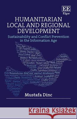 Humanitarian Local and Regional Development: Sustainability and Conflict Prevention in the Information Age Mustafa Dinc   9781789906547