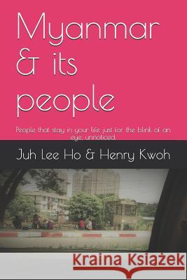Myanmar & Its People: People That Stay in Your Life Just for the Blink of an Eye, Unnoticed. Henry Kwoh Juh Lee Ho 9781790151448