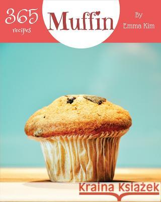 Muffin 365: Enjoy 365 Days with Amazing Muffin Recipes in Your Own Muffin Cookbook! [book 1] Emma Kim 9781790197774