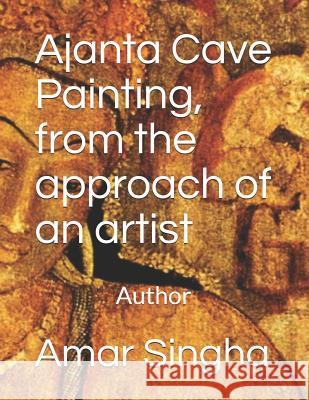 Ajanta Cave Painting, from the Approach of an Artist Amar Singha 9781790553013