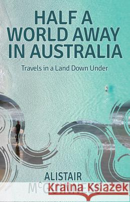 Half a World Away in Australia: Travels in a Land Down Under Alistair McGuinness 9781790627103 Independently Published