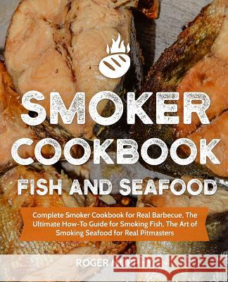 Smoker Cookbook: Fish and Seafood: Complete Smoker Cookbook for Real Barbecue, the Ultimate How-To Guide for Smoking Fish, the Art of S Roger Murphy 9781790806065