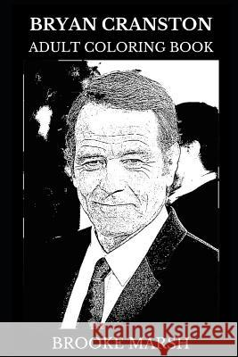 Bryan Cranston Adult Coloring Book: Academy Award Nominee and Golden Globe Award Winner, Breaking Bad and Malcolm in the Middle Star Inspired Adult Co Brooke Marsh 9781791536527