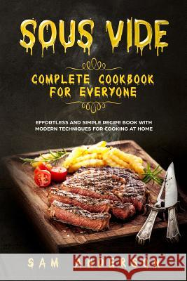 Sous Vide Complete Cookbook for Everyone: Effortless and Simple Recipe Book with Modern Techniques for Cooking at Home! Sam Anderson 9781791554934