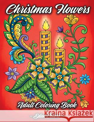 Christmas Flowers - Adult Coloring Book: Discover Beautiful Christmas Ornaments, Mandala-Like Flowers, Relaxing Winter Scenes & Floral Patterns Eden Colors 9781791726065