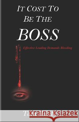 It Cost to Be the Boss: Effective Leading Demands Bleeding Tara White 9781791825331 Independently Published