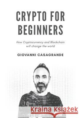 Crypto for Beginners: How Cryptocurrency and Blockchain Will Change the World Giovanni Casagrande 9781791844387