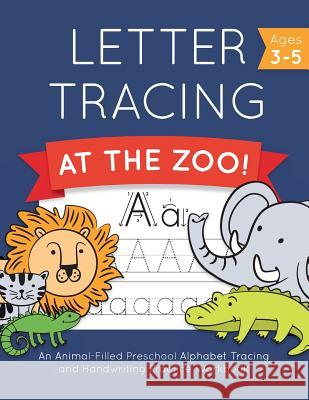 Letter Tracing at the Zoo!: An Animal-Filled Preschool Alphabet Tracing and Handwriting Practice Workbook Little Love 9781792021541
