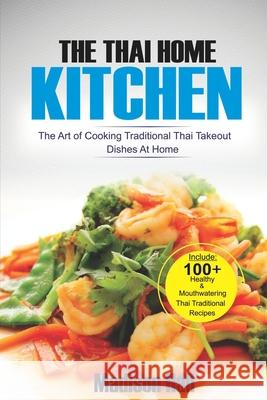 The Thai Home Kitchen: The Art of Cooking Traditional Thai Takeout Dishes at Home Madison Hall 9781792166105