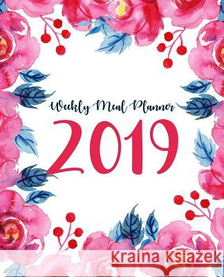Weekly Meal Planner 2019: A Year - 365 Daily - 52 Week 2019 Calendar Meal Planner Daily Weekly and Monthly for Track & Plan Your Meals Food Plan Amanda R. Terpstra 9781792197994