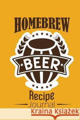 Homebrew Beer Recipe Journal: Craft Beer Notebook Organize and Keeping Your Secret Brewing Recipes Mile Colony 9781792685200