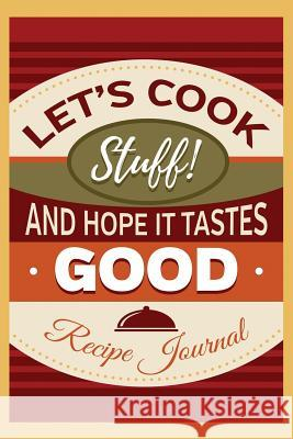 Let's Cook Stuff! and Hope It Tastes Good: Lined Recipe Journal to Organize Your Favorite Food Recipes Recipe Journals Ngustudio 9781792776755