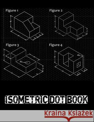 Isometric Dot Book: Graphs, Gaming, Sketch. Creating Perspective Drawing Sketching. Architecture Grid Composition Book. Creative Bullet wi Life Designio 9781793053886
