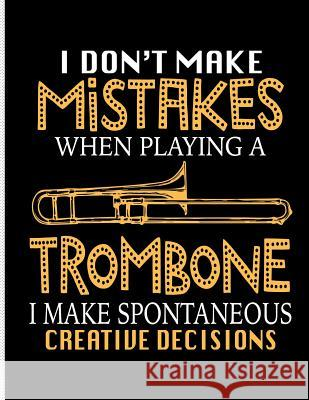 I Don't Make Make Mistakes When Playing a Trombone I Make Spontaneous Creative Decisions: Blank Lined Journal Notebook, 108 Pages, Soft Matte Cover, 8 Mighty Maker Notebooks 9781793311757