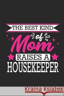 The Best Kind of Mom Raises a Housekeeper: Small 6x9 Notebook, Journal or Planner, 110 Lined Pages, Christmas, Birthday or Anniversary Gift Idea Paperpat 9781793425119