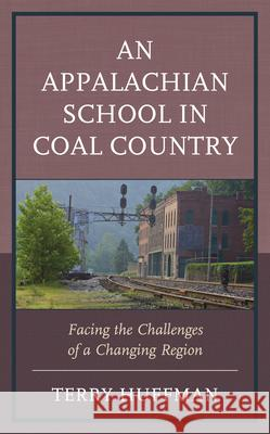 An Appalachian School in Coal Country: Facing the Challenges of a Changing Region Terry Huffman 9781793603104