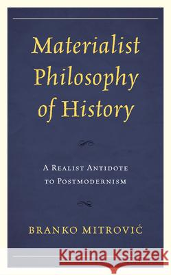 Materialist Philosophy of History: A Realist Antidote to Postmodernism Branko Mitrović 9781793620002