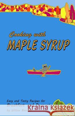 Cooking with Maple Syrup: Easy and Tasty Recipes for Breakfast and Dessert Willow Bascom 9781793852786