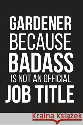 Gardener Because Badass Is Not an Official Job Title: Funny Gardening Gag Gift Small Notebook Blank Publishers 9781794024304