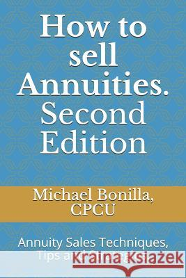 How to Sell Annuities. Second Edition: Annuity Sales Techniques, Tips and Strategies. Michael Bonilla 9781794045361