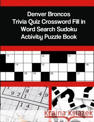 Denver Broncos Trivia Quiz Crossword Fill in Word Search Sudoku Activity Puzzle Book Mega Media Depot 9781794072756