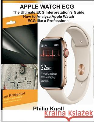 Apple Watch ECG: The Ultimate ECG Interpretation Guide; How to Analyze Apple Watch ECG Like a Professional Philip Knoll 9781794246256