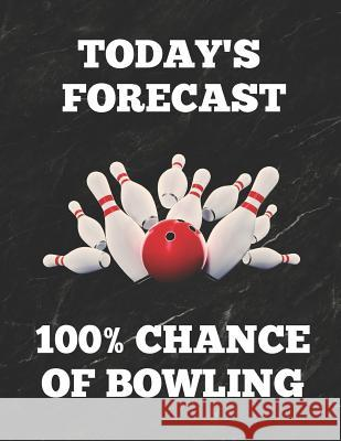 Today's Forecast 100% Chance of Bowling: Bowling Game Record Book of 100 Score Sheet Pages for Individual or Team Bowlers, 8.5 by 11 Inches, Funny Cov Bowling Essentials 9781794474697