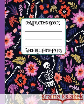 Wide Ruled Composition Book: Colorful Flowers and Skeletons Themed Dia de Los Muertos Covered Notebook Will Keep Your Notes Neat and Your Work from New Nomads Press 9781794522398
