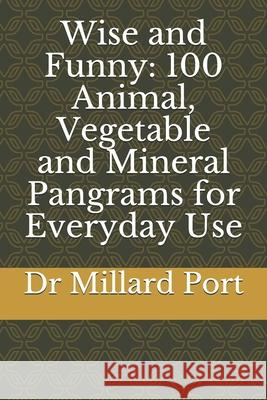 Wise and Funny: 100 Animal, Vegetable and Mineral Pangrams for Everyday Use Millard Port 9781794624160