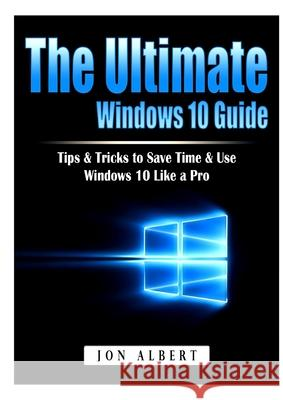 The Ultimate Windows 10 Guide: Tips & Tricks to Save Time & Use Windows 10 Like a Pro Jon Albert 9781794896482