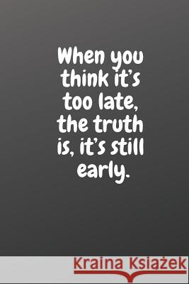 When You Think It's Too Late, the Truth Is, It's Still Early.: Motivational Notebook Peter Night 9781795020527