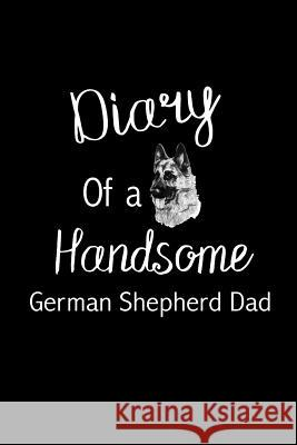 Diary of a Handsome German Shepherd Dad: Funny Novelty Gift for German Shepherd Lovers Unique Gift Idea for Him - Blank Lined Journal to Write in Smal Ladymberries Publishing 9781795093385
