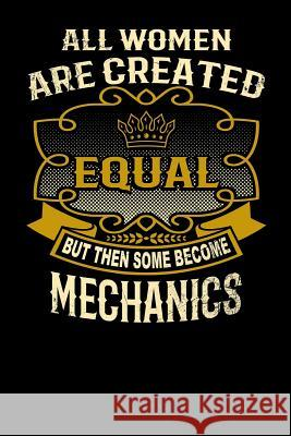 All Women Are Created Equal But Then Some Become Mechanics: Funny 6x9 Mechanic Notebook L. Watts 9781795147743